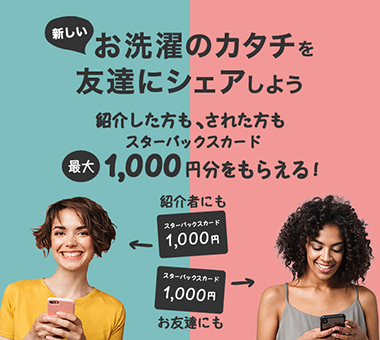 新しいお洗濯のカタチを友達にシェアしよう 紹介した方も 申込んだ方も スターバックスカード1,000円分をもらえる!